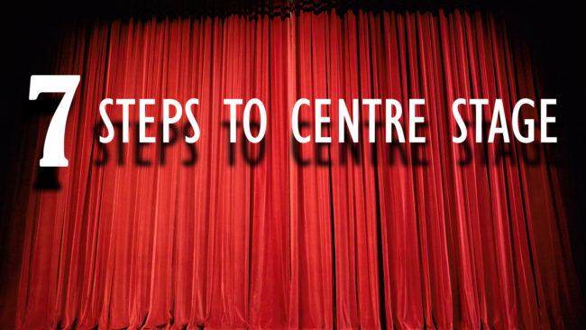 7 Steps to Centre Stage!